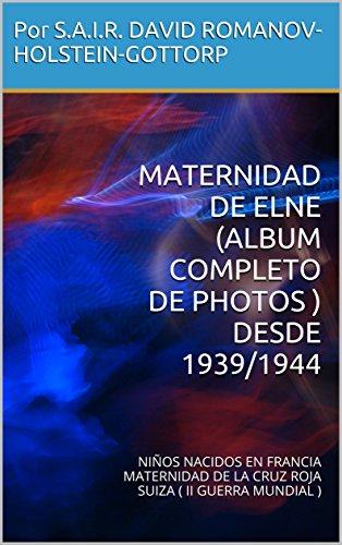 Descargar Libro MATERNIDAD DE ELNE (ALBUM COMPLETO DE PHOTOS ) DESDE 1939/1944: NIÑOS NACIDOS EN FRANCIA MATERNIDAD DE LA CRUZ ROJA SUIZA ( II GUERRA MUNDIAL ) de Por S.A.I.R. DAVID ROMANOV-HOLSTEIN-GOTTORP