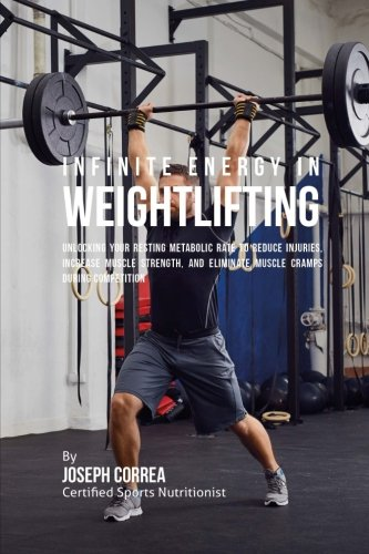 Infinite Energy in Weightlifting: Unlocking Your Resting Metabolic Rate to Reduce Injuries, Increase Muscle Strength, and Eliminate Muscle Cramps during Competition por Joseph Correa (Certified Sports Nutritionist)