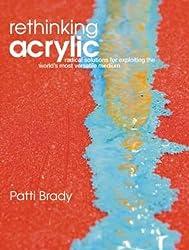 Rethinking Acrylic: Radical Solutions for Exploiting the World's Most Versatile Medium by Patti Brady (2008-12-26)