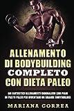 Allenamento Di Bodybuilding Completo Con Dieta Paleo: 60 Fantastici Allenamenti Giornalieri Con Piani Di Pasto Paleo Per Diventare Un Grande Bodybuilder