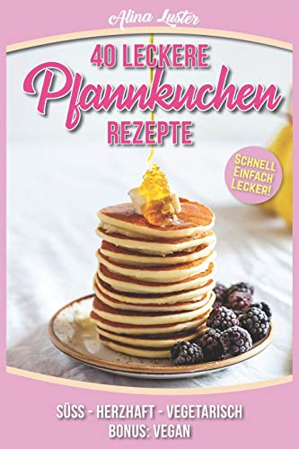 Preisvergleich Produktbild 40 Leckere Pfannkuchen Rezepte: Schnell - Einfach - Lecker! Süß - Herzhaft - Vegetarisch - Bonus: Vegan