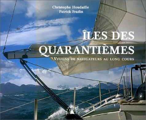Iles des Quarantièmes. : Visions de navigateurs au long cours par Christophe Houdaille