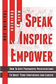 Speak Inspire Empower: How To Give Persuasive Presentations To Boost Your Confidence And Career (English Editi