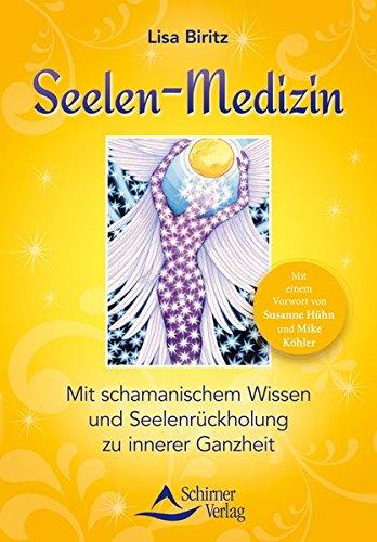 Seelen-Medizin: Mit schamanischem Wissen und Seelenrückholung zu innerer Ganzheit