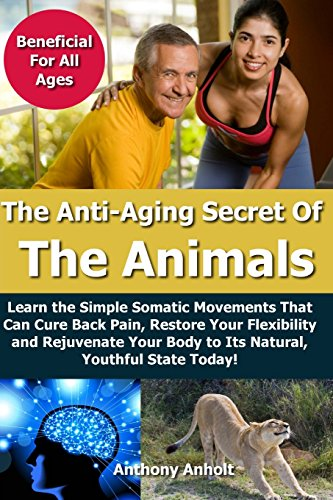Anti Aging Secret of the Animals: Learn the Simple Somatic Movements That Can Cure Back Pain, Restore Your Flexibility and Rejuvenate Your Body to Its
