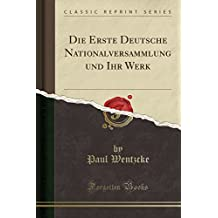Die Erste Deutsche Nationalversammlung und Ihr Werk (Classic Reprint)
