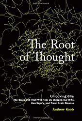 The Root of Thought: Unlocking Glia the Brain Cell That Will Help Us Sharpen Our Wits, Heal Injury, and Treat Brain Disease