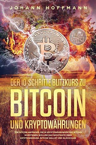 Der 10 Schritte Blitzkurs zu Bitcoin und Kryptowährungen: Für Bitcoin Anfänger, die in Kryptowährungen wie Bitcoin investieren wollen! Das wichtigste über Kryptowährung, Bitcoin wallet und Blockchain