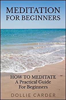 Meditation for Beginners : How to Meditate a Practical Guide for Beginners by [Carder, Dollie]