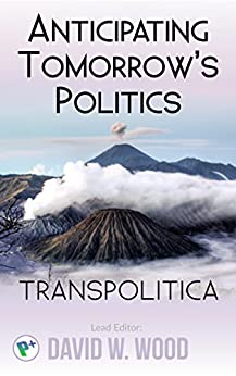 Anticipating tomorrow's politics (Transpolitica Book 1) (English Edition) di [Wood, David, Oberauer, Stephen, Hrenka, Michael, Schiefer, Roland, Ingdahl, Waldemar, Twyman, Amon, Milan, René, Dambrot, Stuart, Ramallo, Maximo, Morem, Sally]