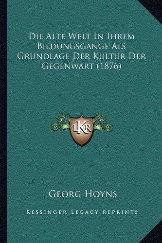 Die Alte Welt in Ihrem Bildungsgange ALS Grundlage Der Kultur Der Gegenwart (1876)