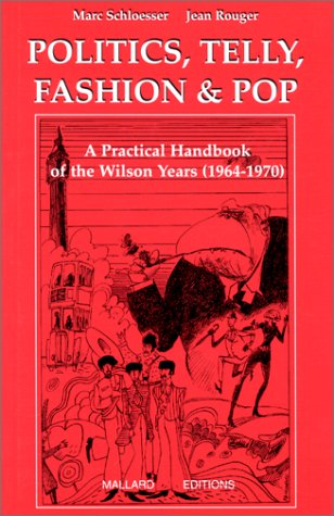 POLITICS, TELLY, FASHION & POP. A pratical handbook of the Wilson years (1964-1970)