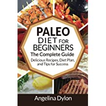The Paleo Diet for Beginners: The Complete Guide - Delicious Recipes, Diet Plan, and Tips for Success