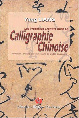 Les processus créatifs dans la calligraphie chinoise. Traduction, analyse et commentaire de traités classiques par Yang Liang