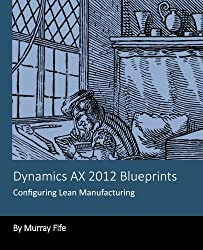 Dynamics AX 2012 Blueprints: Configuring Lean Manufacturing by Murray Fife (2013-11-24)