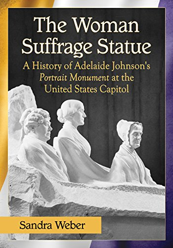 The Woman Suffrage Statue: A History of Adelaide Johnson's Portrait Monument to Lucretia Mott, Elizabeth Cady Stanton and Susan B. Anthony at the United States Capitol (English Edition)