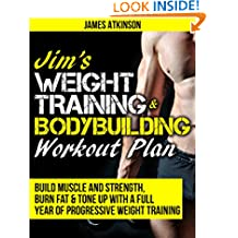 JIM'S WEIGHT TRAINING & BODYBUILDING WORKOUT PLAN: Build muscle and strength, burn fat & tone up with a full year of progressive weight training workouts