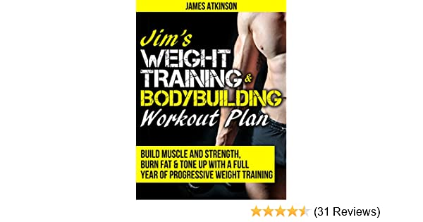 JIMS WEIGHT TRAINING BODYBUILDING WORKOUT PLAN Build Muscle And Strength Burn Fat Tone Up With A Full Year Of Progressive Weight Training Workouts