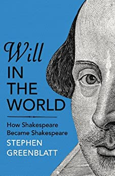 Will In The World: How Shakespeare Became Shakespeare by [Greenblatt, Stephen]