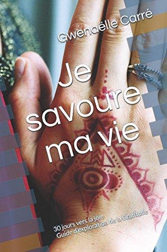 Je savoure ma vie: 30 jours vers la joie - Mon Guide d'exploration de la Gratitude par Gwenaëlle Carré