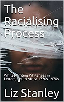 The Racialising Process: Whites Writing Whiteness in Letters, South Africa 1770s-1970s by [Stanley, Liz]