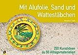 Mit Alufolie, Sand und Wattestäbchen: 250 Kunstideen zu 50 Alltagsmaterialien