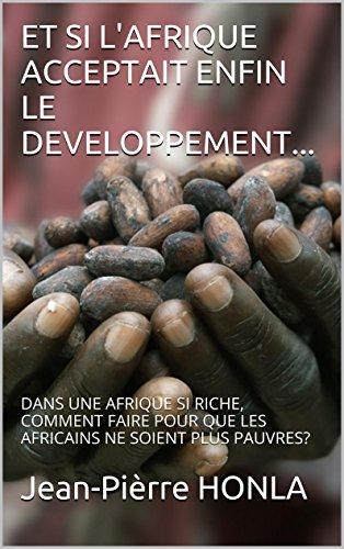 ET SI L'AFRIQUE ACCEPTAIT ENFIN LE DEVELOPPEMENT...: DANS UNE AFRIQUE SI RICHE, COMMENT FAIRE POUR QUE LES AFRICAINS NE SOIENT PLUS PAUVRES?