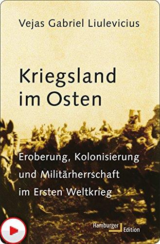 Kriegsland im Osten: Eroberung, Kolonisierung und Militärherrschaft im Ersten Weltkrieg