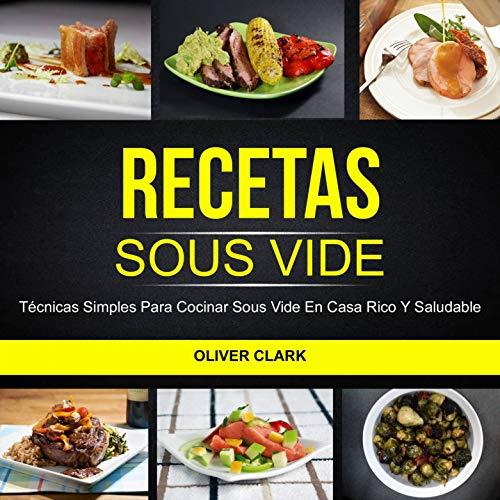 Recetas Sous Vide: Técnicas simples para cocinar Sous Vide en casa rico y saludable por Oliver Clark