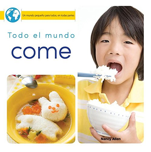 Todo el mundo come/ Everyone Eats (Un Mundo Pequeño Para Todos, En Todas Partes/ Little World Everyone Everywhere) por Nancy Allen