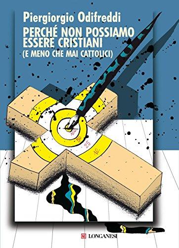 PIERGIORGIO ODIFREDDI: PERCHE' NON POSSIAMO ESSERE CRISTIANI (E MENO CHE MAI CATTOLICI)