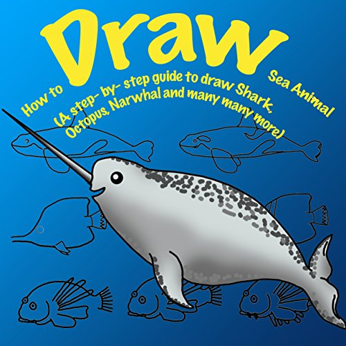 How to Draw Sea Animals. A Step By Step Guide to Draw Shark, Octopus, Lionfish, Narwhal: Unicorn of the Sea and many more (How to Draw. A Step By Step Guide. Book 1) (English Edition)