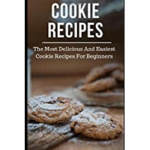 Cookie Recipes: The Most Delicious And Easiest Cookie Recipes For Beginners (Cookie Cookbook, Band 1)