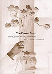 The Flower Shop: Charm, Grace, Beauty & Tenderness in a Commercial Context: Charm, Grace, Beauty and Tenderness in a Commercial World