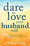 Dare to Love Your Husband Well: A 90-Day Challenge for Christ-Centered Wives