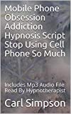 Mobile Phone Obsession Addiction Hypnosis Script Stop Using Cell Phone So Much: Includes Mp3 Audio File Read By Hypnotherapist