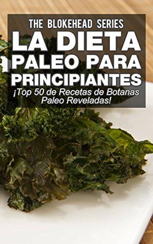 La Dieta Paleo Para Principiantes ¡Top 50 de Recetas de Botanas Paleo Reveladas! por The Blokehead