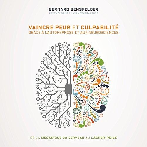 Vaincre peur et culpabilité grâce à l'autohypnose et aux neurosciences: De la mécanique du cerveau au lâcher-prise
