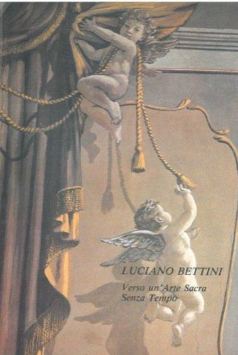 Luciano Bettini. Verso un'Arte Sacra senza tempo. Dipinti, spolveri preparatori per gli affreschi, documentazioni fotografiche.
