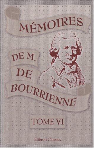 Mémoires de M. de Bourrienne, ministre d'État; sur Napoléon, le Directoire, le Consulat, l'Empire et la Restauration: Tome 6