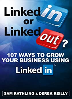 LinkedIn or LinkedOut? 107 Ways to Grow Your Business using LinkedIn by [Rathling, Sam, Derek Reilly]
