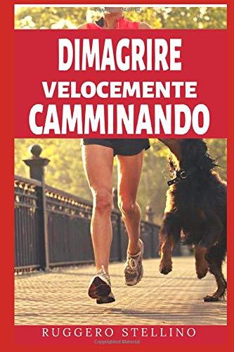 Dimagrire Velocemente Camminando: Come dimagrire velocemente camminando sbarazzandoti di quei kg 'extra' in 3 settimane, senza dieta da fame, senza assumere farmaci e senza allenamenti massacranti