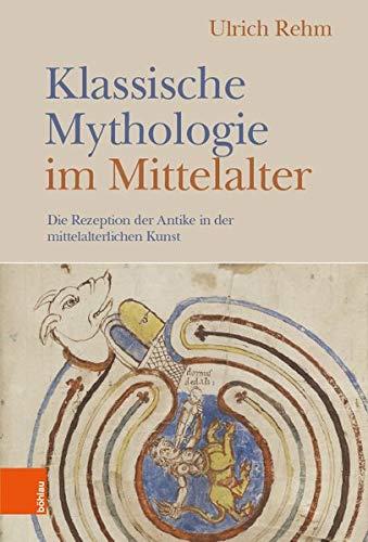 Klassische Mythologie im Mittelalter: Die Rezeption der Antike in der mittelalterlichen Kunst