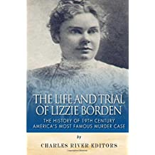 The Life and Trial of Lizzie Borden: The History of 19th Century America's Most Famous Murder Case
