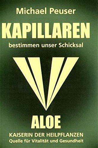 Kapillaren bestimmen unser Schicksal: Aloe - Kaiserin der Heilpflanzen, Quelle für Vitalität und Gesundheit - Aloe Vera Gesundheit