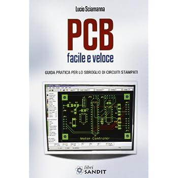 Pcb Facile E Veloce. Guida Pratica Per Lo Sbroglio Di Circuiti Stampati