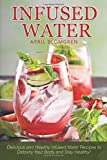 Infused Water: Delicious and Healthy Infused Water Recipes to Detoxify Your Body and Stay Healthy!
