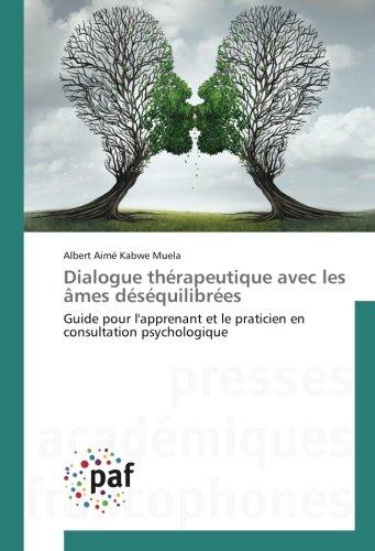 Dialogue therapeutique avec les Ames desequilibrees: Guide pour l'apprenant et le praticien en consultation psychologique par Albert Aimé Kabwe Muela