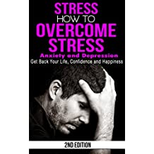 Stress: How to Overcome Stress, Anxiety and Depression - Get Back Your Life, Confidence and Happiness (Worrying, Sad, Stress Free, High Pressure, Unhappy, Stressed, Overwhelmed) (English Edition)