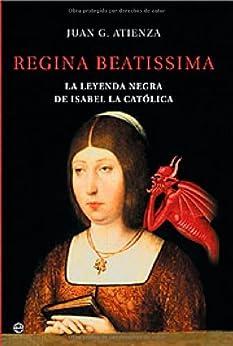 Regina beatissima, la leyenda negra de Isabel la catolica (Historia) de [Atienza, Juan G.]